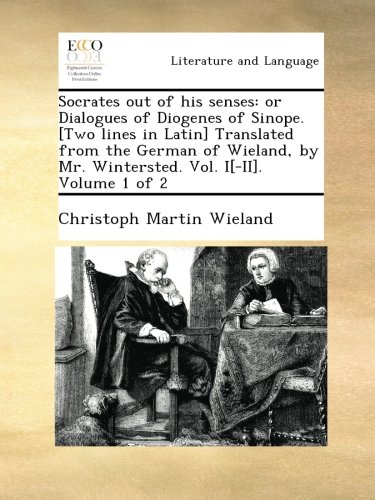 Socrates out of his senses: or Dialogues of Diogenes of Sinope. [Two lines in Latin] Translated from the German of Wieland, by Mr. Wintersted. Vol. I[-II]. Volume 1 of 2