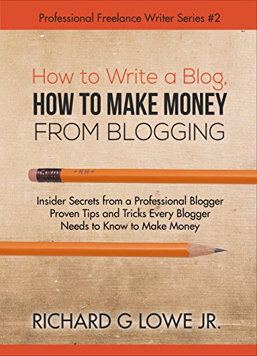 How to Write a Blog, How to Make Money from Blogging: Insider Secrets from a Professional Blogger Proven Tips and Tricks Every Blogger Needs to Know to ... (Professional Freelance Writer Book 2) by [Lowe Jr, Richard]