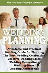 Affordable and Practical Wedding Guide for Planning The Best Wedding Celebration: Weddings: Creative Wedding Ideas - Wedding Decorations - Wedding Dress - Wedding Planning - Wedding Accessories