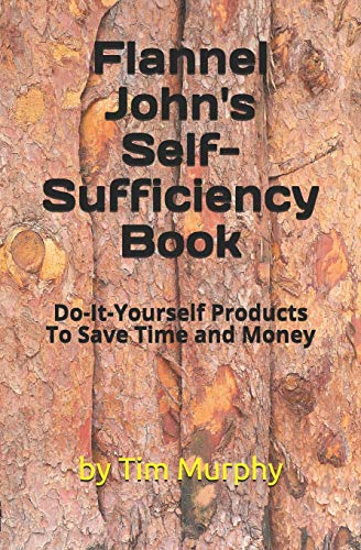 Pdf Home Flannel John's Self-Sufficiency Book: Do-It-Yourself Products To Save Time and Money
