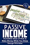 Passive Income: Incredible Ideas of How to Make Money While You Sleep, Part Four (Online Business, Passive Income, Entrepreneur, Financial Freedom Book 4)