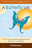 A Butterfly Life: 4 Keys to More Happiness, Better Health and Letting Your True Self Shine