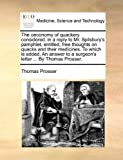 The Oeconomy of Quackery Considered, in a Reply to Mr Spilsbury's Pamphlet, Entitled, Free Thoughts on Quacks and Their Medicines to Which Is Added, Thomas Prosser, 1170514065