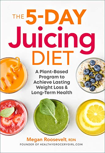The 5-Day Juicing Diet: A Plant-Based Program to Achieve Lasting Weight Loss & Long Term Health