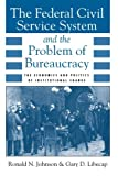 The Federal Civil Service System and the Problem of Bureaucracy : The Economics and Politics of Institutional Change, Johnson, Ronald N. and Libecap, Gary D., 0226401715