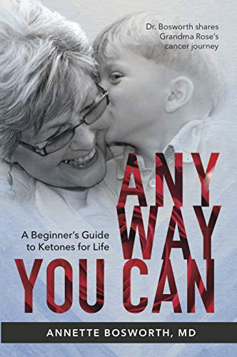 ANYWAY YOU CAN: Doctor Bosworth shares her mom's cancer journey. A Beginners Guide to Ketones for Life (Gary Taubes Kindle)