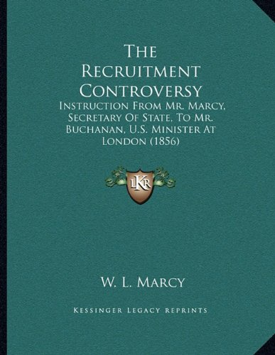 Download The Recruitment Controversy: Instruction From Mr. Marcy, Secretary Of State, To Mr. Buchanan, U.S. Minister At London (1856) PDF