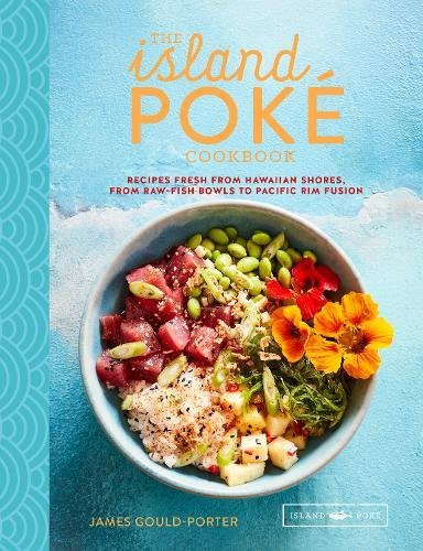 The Island Poké Cookbook: Recipes fresh from Hawaiian shores, from raw-fish bowls to Pacific Rim fusion by James Gould-Porter