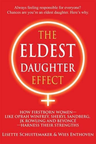 The Eldest Daughter Effect: How Firstborn Women--like Oprah Winfrey, Sheryl Sandberg, JK Rowling and Beyoncé--Harness their Strengths