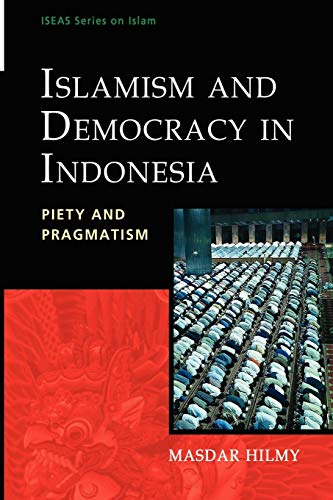 Islamism and Democracy in Indonesia: Piety and Pragmatism (Iseas Series on Islam)