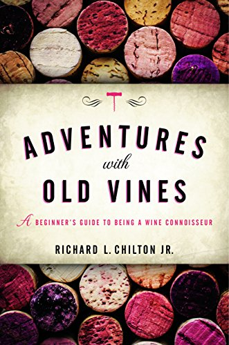 Adventures with Old Vines: A Beginner's Guide to Being a Wine Connoisseur by Richard L. Chilton Jr.