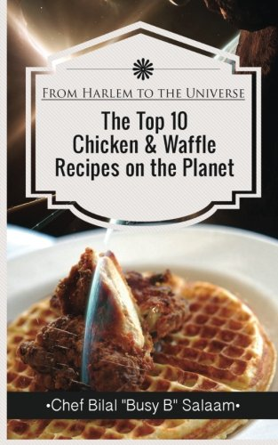 From Harlem To The Universe The Top 10  Chicken & Waffle  Recipes on the Planet by Chef Bilal Busy B Salaam