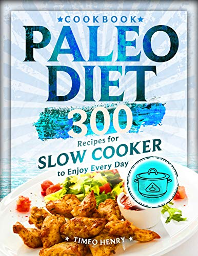 Paleo Diet Cookbook: 300 Recipes for Slow Cooker to Enjoy Every Day by Timeo Henry