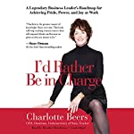 I'd Rather Be in Charge: A Legendary Business Leader's Roadmap for Achieving Pride, Power, and Joy at Work | Charlotte Beers