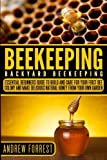 Beekeeping ( Backyard Beekeeping ): Essential Beginners Guide to Build and Care For Your First Bee Colony and Make Delicious Natural Honey From Your ... Apiculture, Beekeepers,Building Beehives)