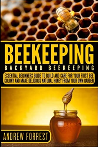 Beekeeping ( Backyard Beekeeping ): Essential Beginners Guide To Build And  Care For Your First Bee Colony And Make Delicious Natural Honey From Your .