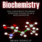 Biochemistry: The University Student Survival Guide to Ace Biochemistry | Brian Donelly