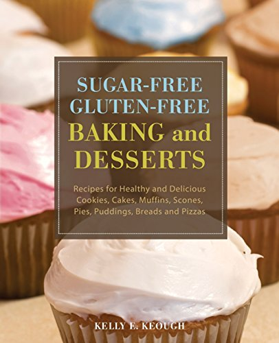 Sugar-Free Gluten-Free Baking and Desserts: Recipes for Healthy and Delicious Cookies, Cakes, Muffins, Scones, Pies, Puddings, Breads and Pizzas by Kelly E. Keough