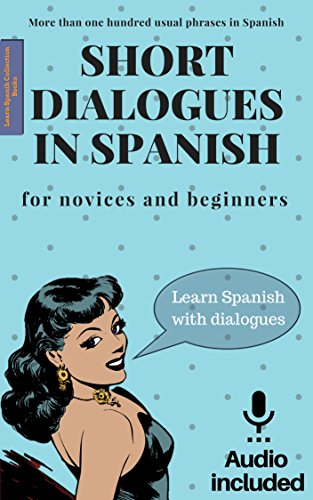 Short dialogues in Spanish for novices and beginners. Vol 1: Spanish short stories for beginners. Spanish conversations. Learn Spanish for beginners. Bilingual. ... downloadable included. (Spanish Edition)