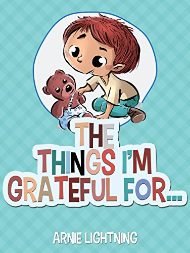 The Things I'm Grateful For: Cute Short Stories for Kids About Being Thankful and Grateful (Gratitude Series Book 2) by [Lightning, Arnie]
