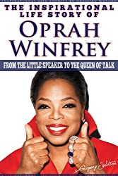 Oprah Winfrey - The Inspirational Life Story Of Oprah Winfrey, From The Little Speaker To The Queen Of Talk (Inspirational Life Stories By Gregory Watson Book 18)