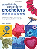 Super Finishing Techniques for Crocheters: Inspiration, Projects, and More for Finishing Crochet Patterns with Style