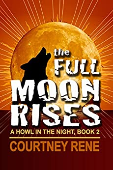 The Full Moon Rises (A Howl in the NIght Book 2) by [Rene, Courtney]