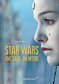 Star Wars, une saga, un mythe, un univers par Laurent Aknin