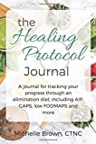 The Healing Protocol Journal: A Journal For Tracking Your Progress Through An Elimination Diet, Including AIP, GAPS, SCD, low FODMAPS and more