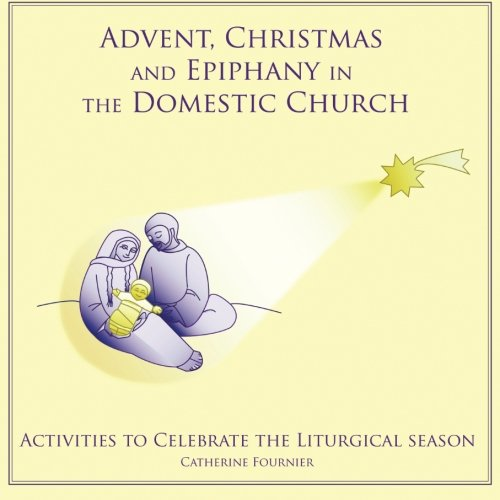 Christmas Crafts Advent (Advent, Christmas and Epiphany in the Domestic Church: Activities to Celebrate the Liturgical Seasons (Liturgical Seasons in the Domestic Church) (Volume 1))