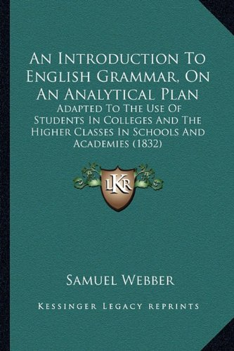 Download An Introduction To English Grammar, On An Analytical Plan: Adapted To The Use Of Students In Colleges And The Higher Classes In Schools And Academies (1832) pdf