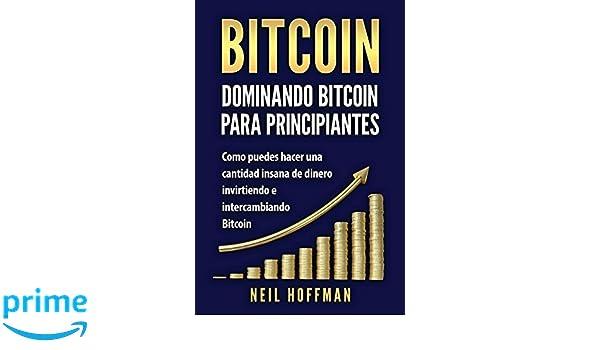 Bitcoin: Dominando Bitcoin para Principiantes: Como Puedes Hacer Mucho Dinero Invirtiendo y Cambiando en Bitcoin (Libros en Espanol/ Libros Bitcoin/ .