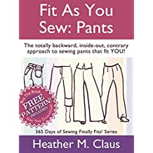 Fit As You Sew: Pants: The totally backward, inside-out, contrary approach to sewing pants that fit YOU! (Finally Fits! Book 1)