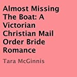 Almost Missing the Boat: A Victorian Christian Mail Order Bride Romance   Tara McGinnis
