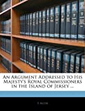 An Argument Addressed to His Majesty's Royal Commissioners in the Island of Jersey, E. Allen, 1145150144