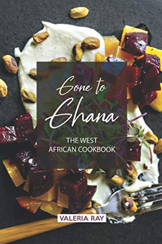 Gone to Ghana: The West African Cookbook by Valeria Ray