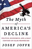 img - for The Myth of America's Decline: Politics, Economics, and a Half Century of False Prophecies by Josef Joffe (2013-11-04) book / textbook / text book