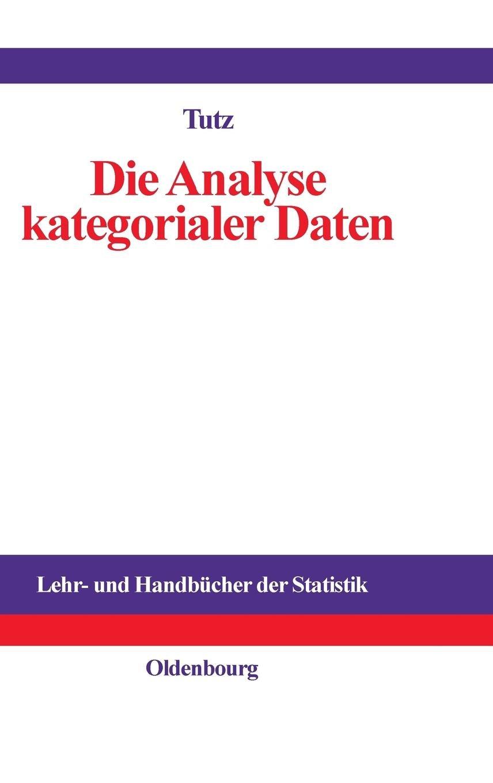 Die Analyse kategorialer Daten: Anwendungsorientierte Einführung in Logit-Modellierung und kategoriale Regression (Lehr- und Handbücher der Statistik)