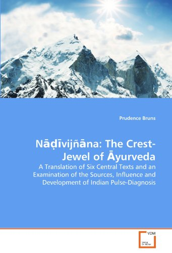Nadivijnana: The Crest-Jewel of Ayurveda: A Translation of Six Central Texts and an Examination of the Sources, Influence and Development of Indian Pulse-Diagnosis