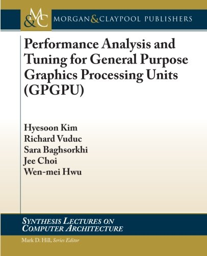 Performance Analysis and Tuning for General Purpose Graphics Processing Units (Synthesis Lectures on Computer Architectu