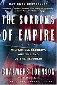 The Sorrows of Empire: Militarism, Secrecy, and the End of the Republic (The American Empire Project) from Metropolitan Books