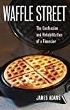 Waffle Street: The Confession and Rehabilitation of a Financier by Adams, James (2011) Paperback