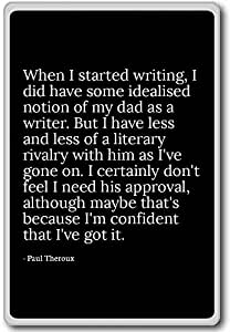 When I started writing, I did have some ideali... - Paul Theroux - quotes fridge magnet, Black