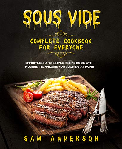 SOUS VIDE COMPLETE COOKBOOK FOR EVERYONE: EFFORTLESS AND SIMPLE RECIPE BOOK WITH MODERN TECHNIQUES FOR COOKING AT HOME! by Sam  Anderson