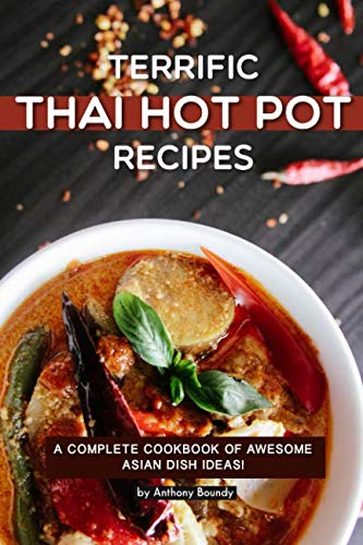 Terrific Thai Hot Pot Recipes: A Complete Cookbook of Awesome Asian Dish Ideas! by Anthony Boundy