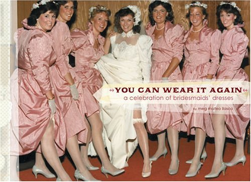 You Can Wear It Again: A Celebration of Bridesmaids' Dresses by Chronicle Books