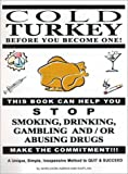 img - for Cold Turkey Before You Become One!: This Book Can Help You Stop Smoking, Drinking, Gambling And/or Abusing Drugs : Make the Commitment!!! : A Unique, Simple, Inexpensive Method to Quit & book / textbook / text book