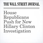 House Republicans Push for New Hillary Clinton Investigation | Kate O'Keeffe,Byron Tau