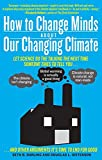 img - for How to Change Minds About Our Changing Climate: Let Science Do the Talking the Next Time Someone Tries to Tell You The Climate Isn't Changing; Global ... Other Arguments It's Time to End for Good book / textbook / text book