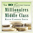 The Top 10 Distinctions Between Millionaires and the Middle Class Audiobook by Keith Cameron Smith Narrated by Sean Pratt